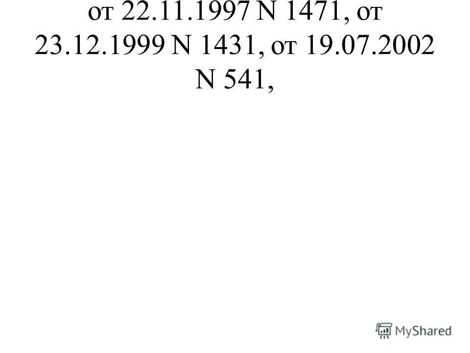 от 22.11.1997 N 1471, от 23.12.1999 N 1431, от 19.07.2002 N 541,
