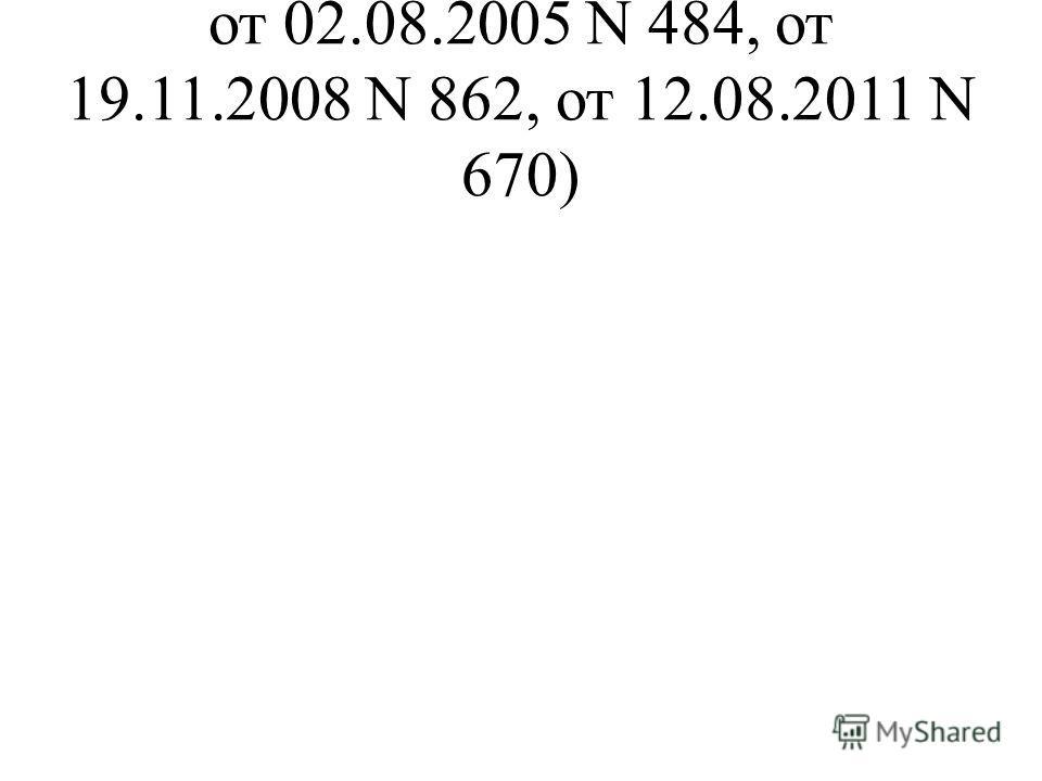 от 02.08.2005 N 484, от 19.11.2008 N 862, от 12.08.2011 N 670)