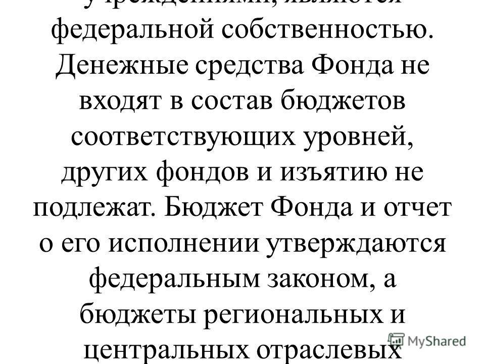 2. Фонд является специализированным финансово- кредитным учреждением при Правительстве Российской Федерации. Денежные средства и иное имущество, находящееся в оперативном управлении Фонда, а также имущество, закрепленное за подведомственными Фонду са