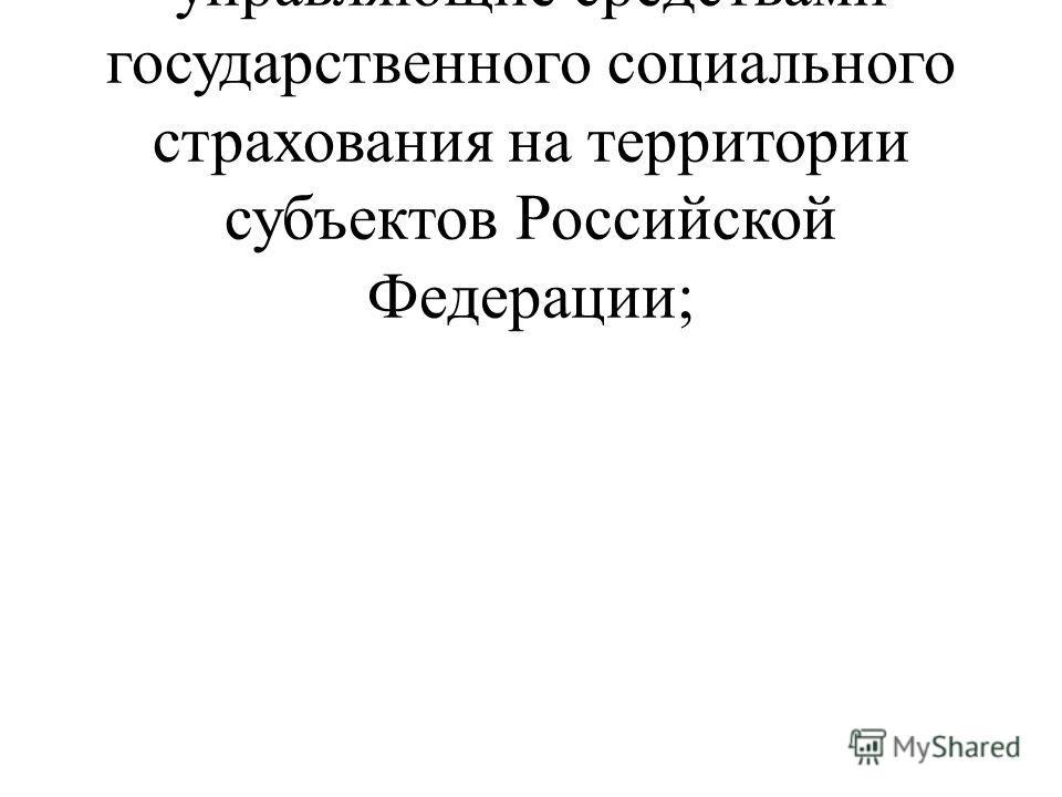региональные отделения, управляющие средствами государственного социального страхования на территории субъектов Российской Федерации;