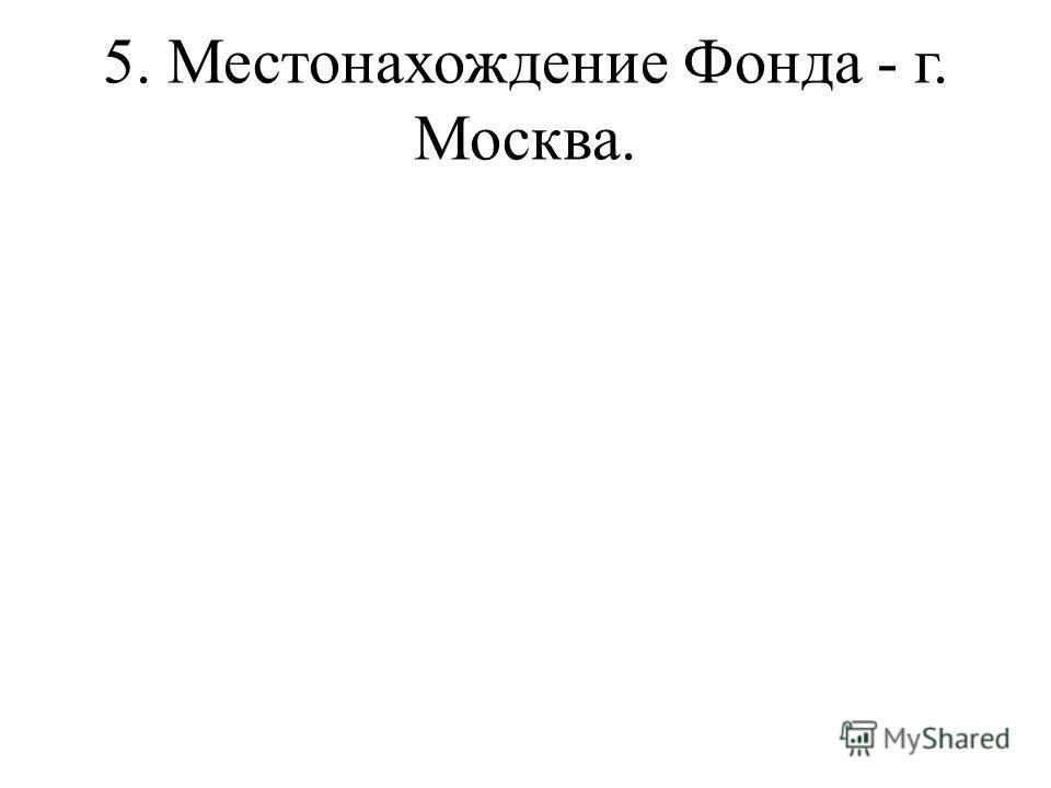 5. Местонахождение Фонда - г. Москва.