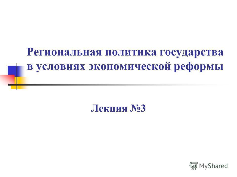 Региональная политика государства в условиях экономической реформы Лекция 3
