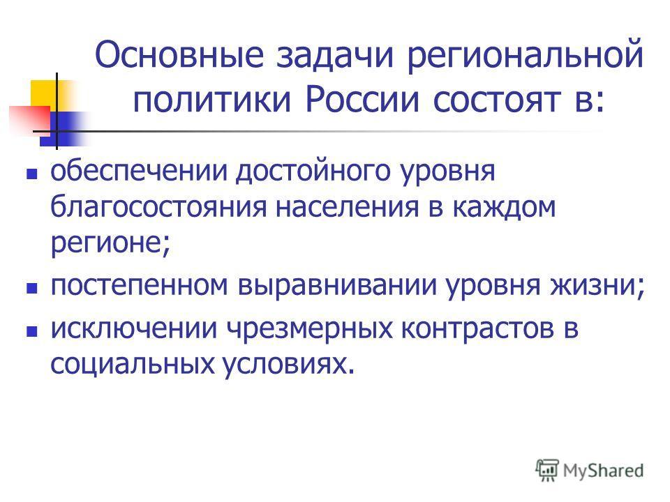Основные задачи региональной политики России состоят в: обеспечении достойного уровня благосостояния населения в каждом регионе; постепенном выравнивании уровня жизни; исключении чрезмерных контрастов в социальных условиях.