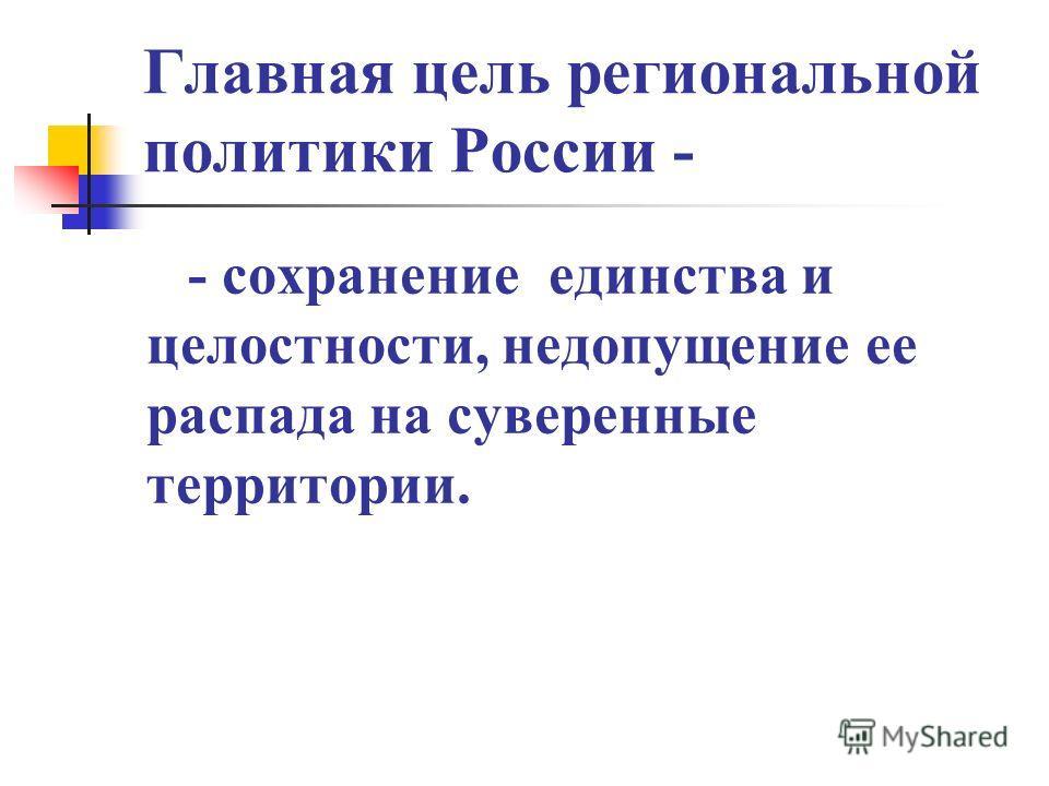 Главная цель региональной политики России - - сохранение единства и целостности, недопущение ее распада на суверенные территории.