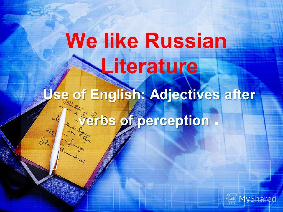 We like Russian Literature Use of English: Adjectives after verbs of perception Use of English: Adjectives after verbs of perception.
