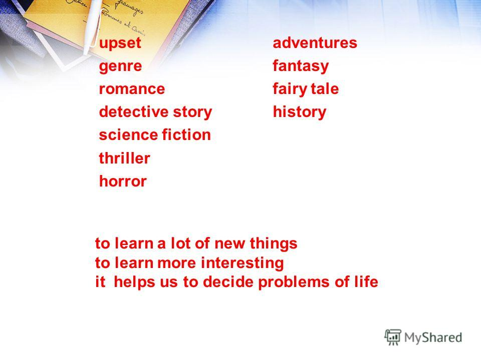to learn a lot of new things to learn more interesting it helps us to decide problems of life upset genre romance detective story science fiction thriller horror adventures fantasy fairy tale history