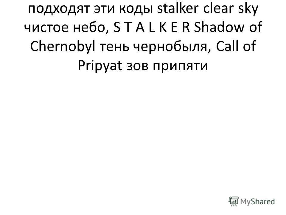 Также верси сталкера на которые подходят эти коды stalker clear sky чистое небо, S T A L K E R Shadow of Chernobyl тень чернобыля, Call of Pripyat зов припяти