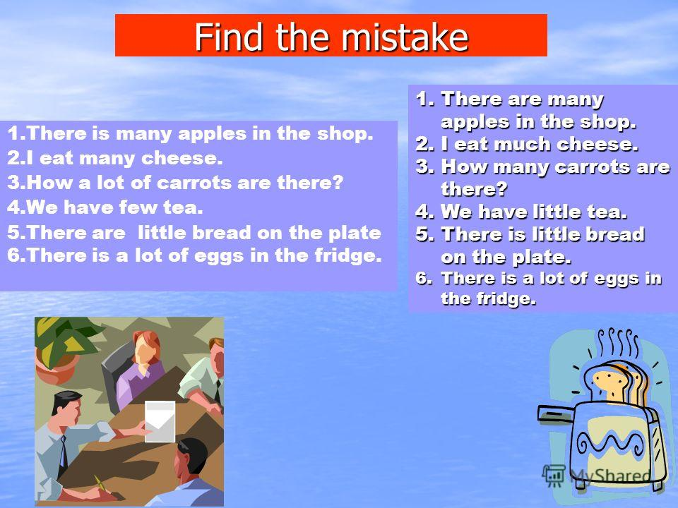Find the mistake 1.There is many apples in the shop. 2.I eat many cheese. 3.How a lot of carrots are there? 4.We have few tea. 5.There are little bread on the plate 6.There is a lot of eggs in the fridge. 1.There are many apples in the shop. 2.I eat