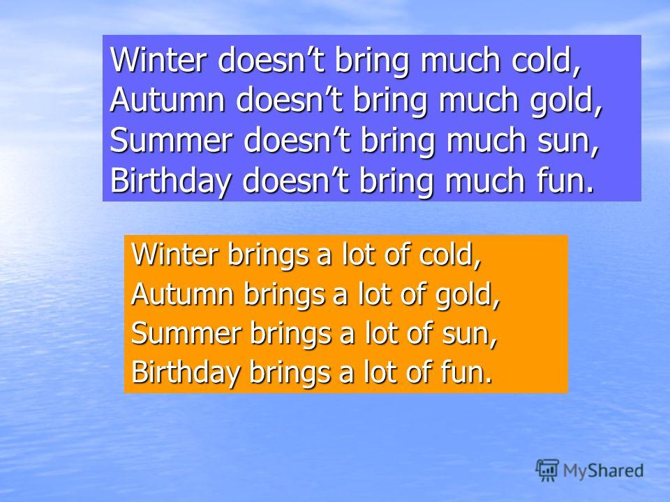 Winter doesnt bring much cold, Autumn doesnt bring much gold, Summer doesnt bring much sun, Birthday doesnt bring much fun. Winter brings a lot of cold, Autumn brings a lot of gold, Summer brings a lot of sun, Birthday brings a lot of fun.