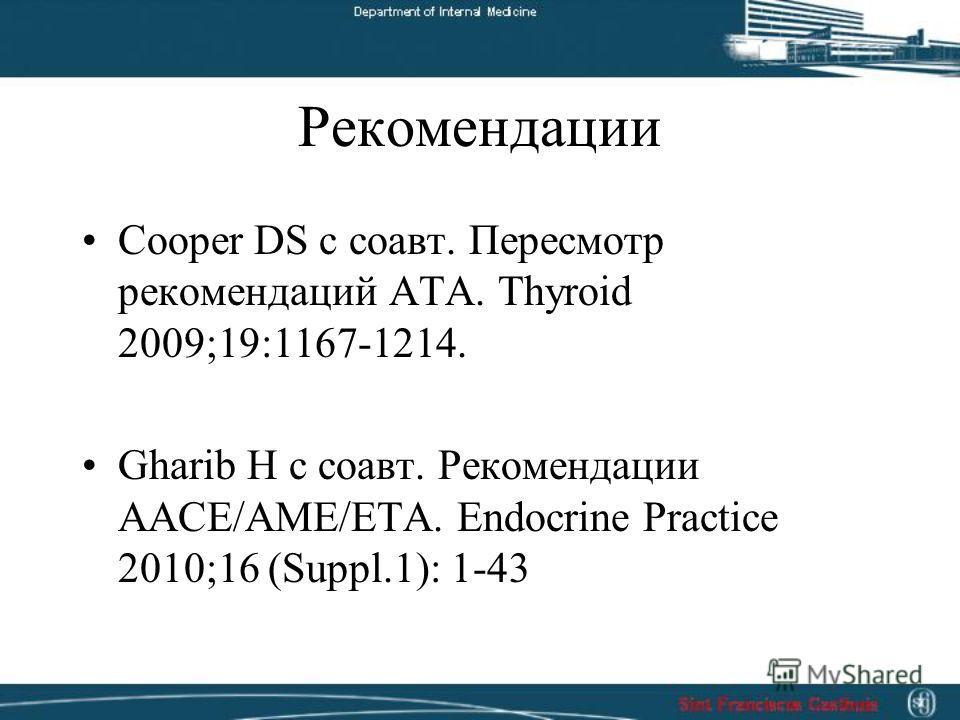 Рекомендации Cooper DS с соавт. Пересмотр рекомендаций ATA. Thyroid 2009;19:1167-1214. Gharib H с соавт. Рекомендации AACE/AME/ETA. Endocrine Practice 2010;16 (Suppl.1): 1-43