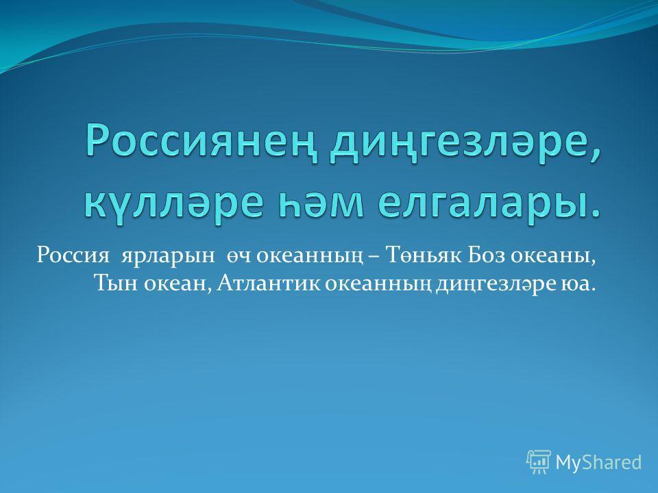 Россия ярларын ө ч океанны ң – Т ө ньяк Боз океаны, Тын океан, Атлантик океанны ң ди ң гезл ә ре юа.