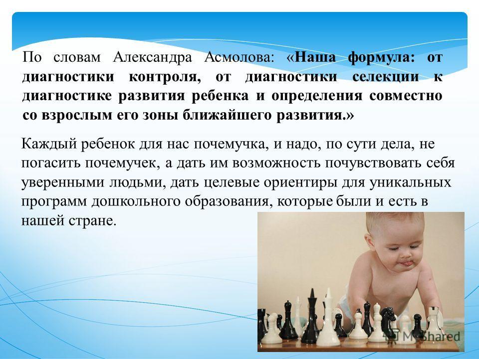 По словам Александра Асмолова: «Наша формула: от диагностики контроля, от диагностики селекции к диагностике развития ребенка и определения совместно со взрослым его зоны ближайшего развития.» Каждый ребенок для нас почемучка, и надо, по сути дела, н
