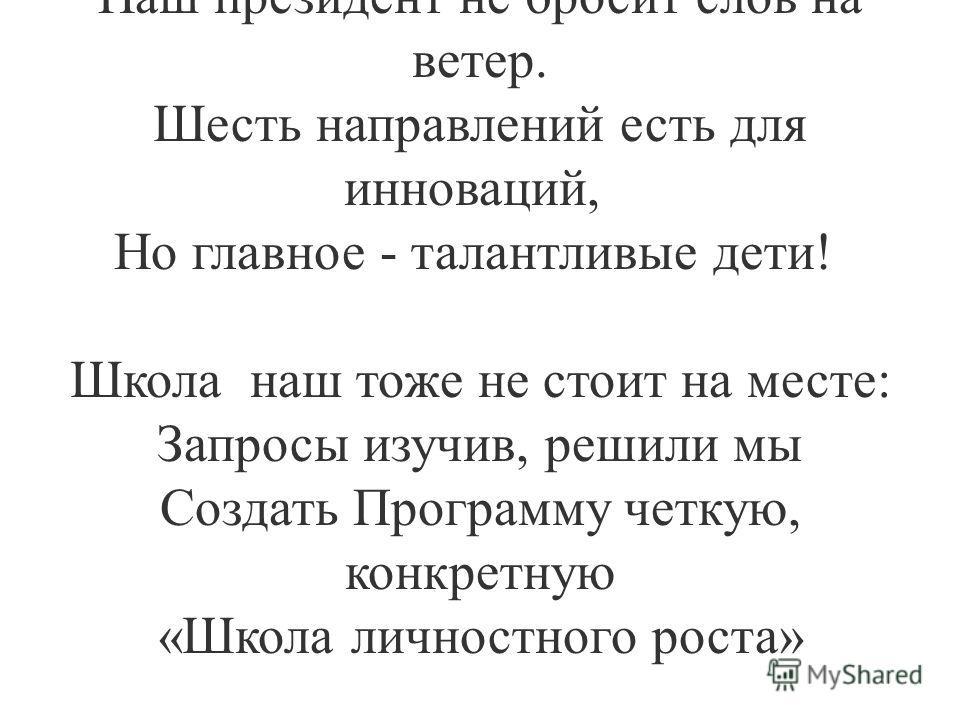 Когда модернизация России Определила смену парадигм, То Президент наш заявил, что сила В той «Новой школе», что мы создадим. И это не простые декларации: Наш президент не бросит слов на ветер. Шесть направлений есть для инноваций, Но главное - талант