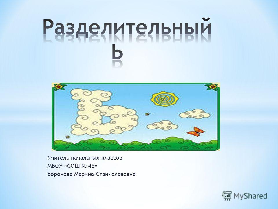 Учитель начальных классов МБОУ «СОШ 48» Воронова Марина Станиславовна