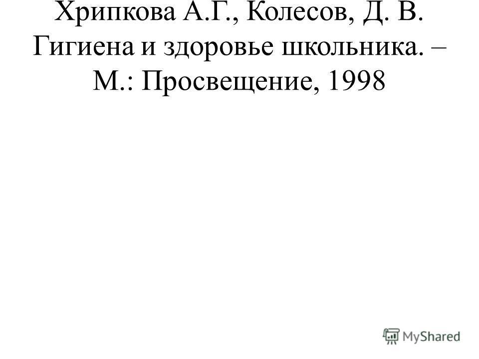 Хрипкова А.Г., Колесов, Д. В. Гигиена и здоровье школьника. – М.: Просвещение, 1998