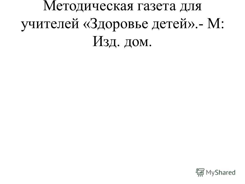 Методическая газета для учителей «Здоровье детей».- М: Изд. дом.