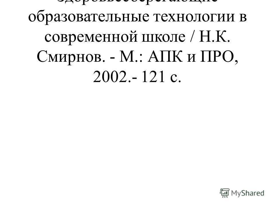 Смирнов, Н.К. Здоровьесберегающие образовательные технологии в современной школе / Н.К. Смирнов. - М.: АПК и ПРО, 2002.- 121 с.