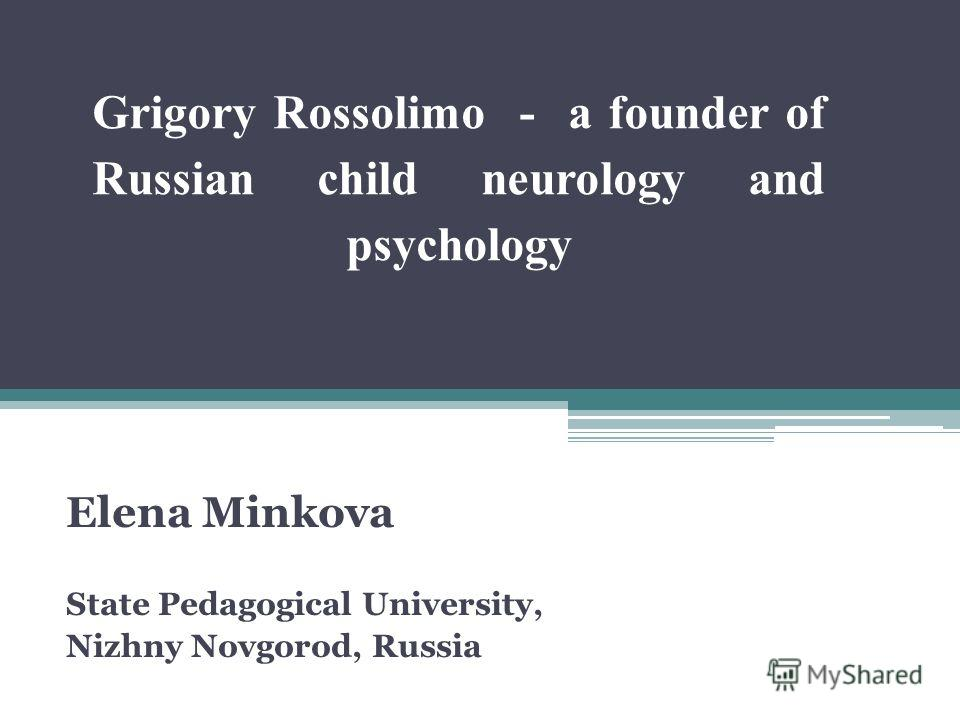 Grigory Rossolimo - a founder of Russian child neurology and psychology Elena Minkova State Pedagogical University, Nizhny Novgorod, Russia