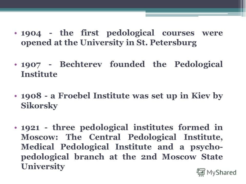 1904 - the first pedological courses were opened at the University in St. Petersburg 1907 - Bechterev founded the Pedological Institute 1908 - a Froebel Institute was set up in Kiev by Sikorsky 1921 - three pedological institutes formed in Moscow: Th