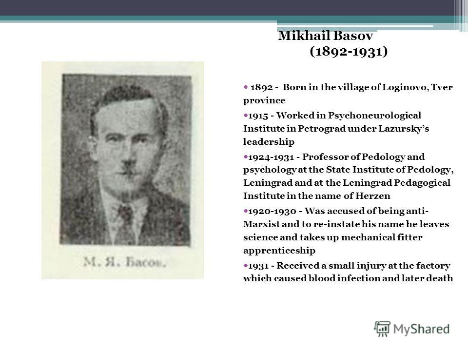 Mikhail Basov (1892-1931) 1892 - Born in the village of Loginovo, Tver province 1915 - Worked in Psychoneurological Institute in Petrograd under Lazurskys leadership 1924-1931 - Professor of Pedology and psychology at the State Institute of Pedology,