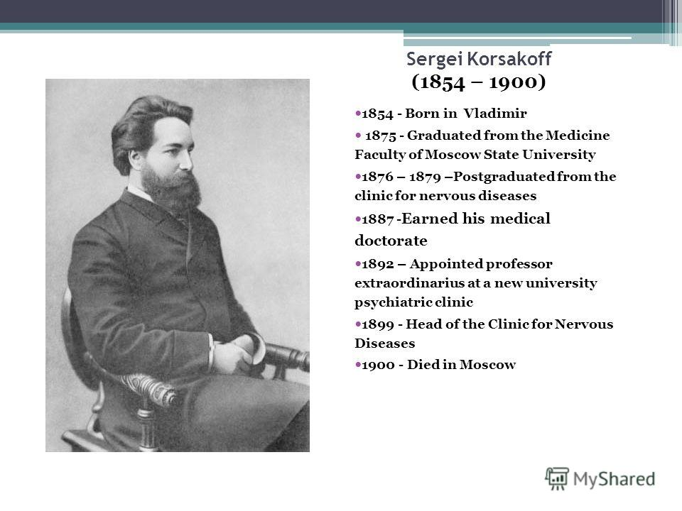 Sergei Korsakoff (1854 – 1900) 1854 - Born in Vladimir 1875 - Graduated from the Medicine Faculty of Moscow State University 1876 – 1879 –Postgraduated from the clinic for nervous diseases 1887 - Earned his medical doctorate 1892 – Appointed professo
