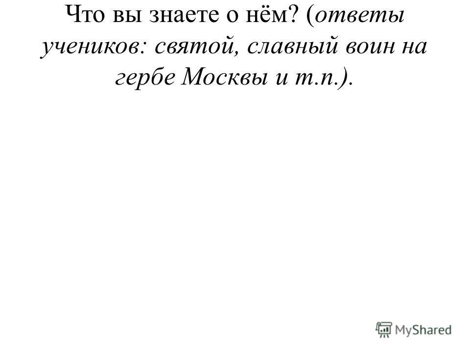 Что вы знаете о нём? (ответы учеников: святой, славный воин на гербе Москвы и т.п.).