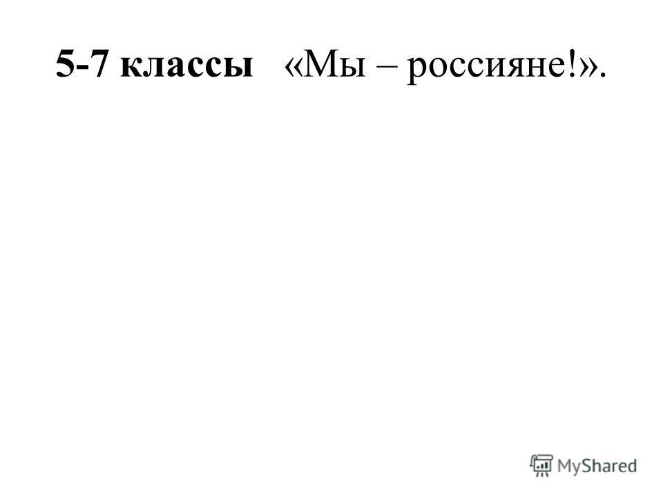 5-7 классы «Мы – россияне!».
