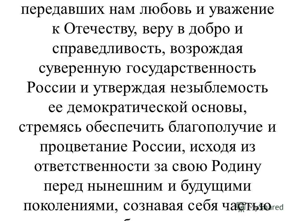: «Мы, многонациональный народ Российской Федерации, соединённые общей судьбой на своей земле, утверждая права и свободы человека, гражданский мир и согласие, сохраняя исторически сложившееся государственное единство, исходя из общепризнанных принцип