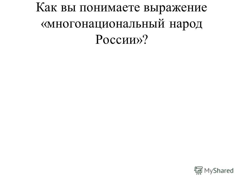 Как вы понимаете выражение «многонациональный народ России»?