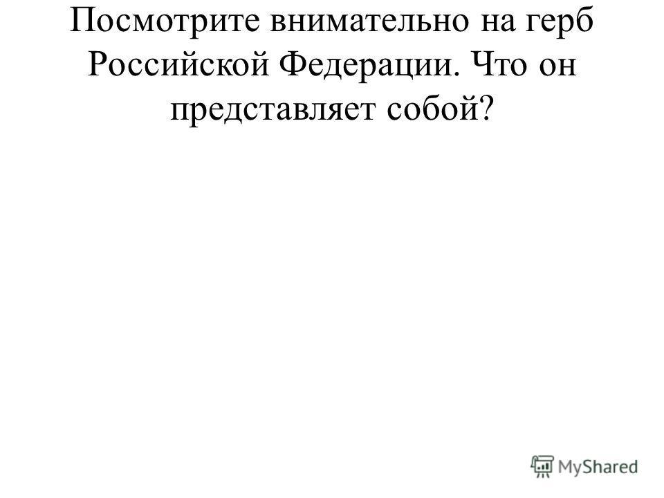 Посмотрите внимательно на герб Российской Федерации. Что он представляет собой?