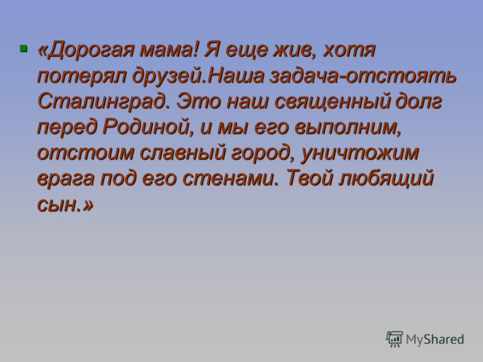 «Дорогая мама! Я еще жив, хотя потерял друзей.Наша задача-отстоять Сталинград. Это наш священный долг перед Родиной, и мы его выполним, отстоим славный город, уничтожим врага под его стенами. Твой любящий сын.» «Дорогая мама! Я еще жив, хотя потерял