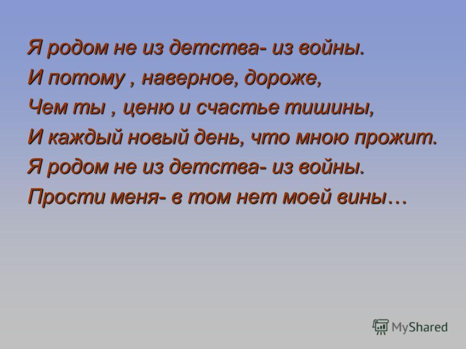 Я родом не из детства- из войны. Я родом не из детства- из войны. И потому, наверное, дороже, И потому, наверное, дороже, Чем ты, ценю и счастье тишины, Чем ты, ценю и счастье тишины, И каждый новый день, что мною прожит. И каждый новый день, что мно
