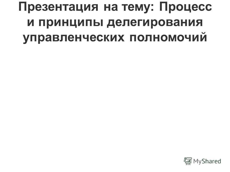 Презентация на тему: Процесс и принципы делегирования управленческих полномочий