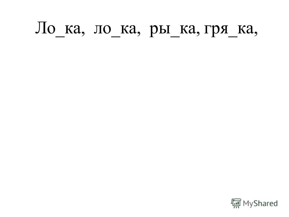 Ло_ка, ло_ка, ры_ка, гря_ка,