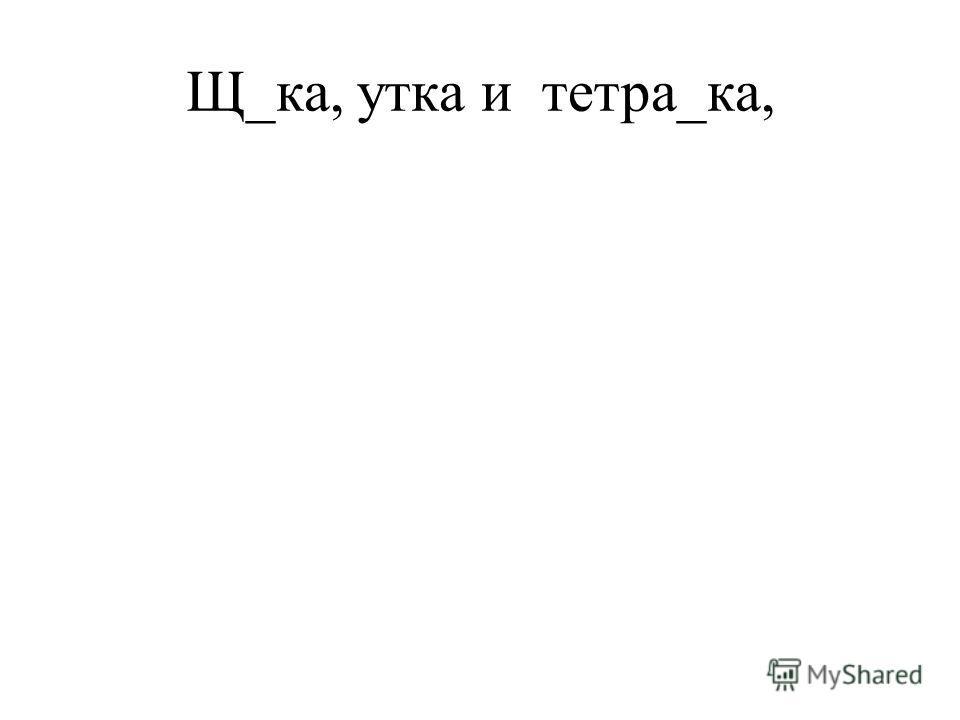 Щ_ка, утка и тетра_ка,
