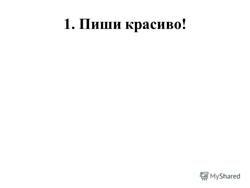 1. Пиши красиво!