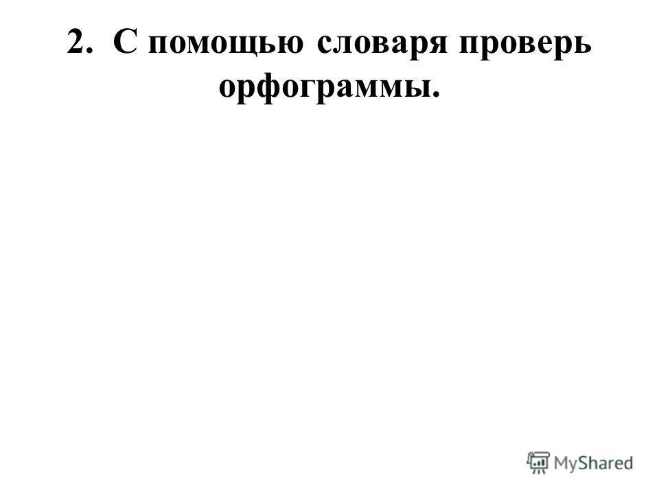 2. С помощью словаря проверь орфограммы.