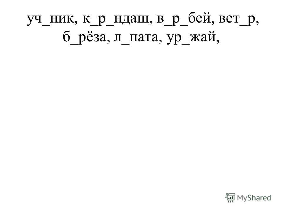 уч_ник, к_р_ндаш, в_р_бей, вет_р, б_рёза, л_пата, ур_жай,
