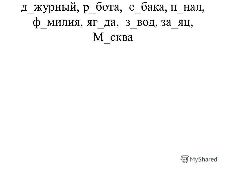 д_журный, р_бота, с_бака, п_нал, ф_милия, яг_да, з_вод, за_яц, М_сква