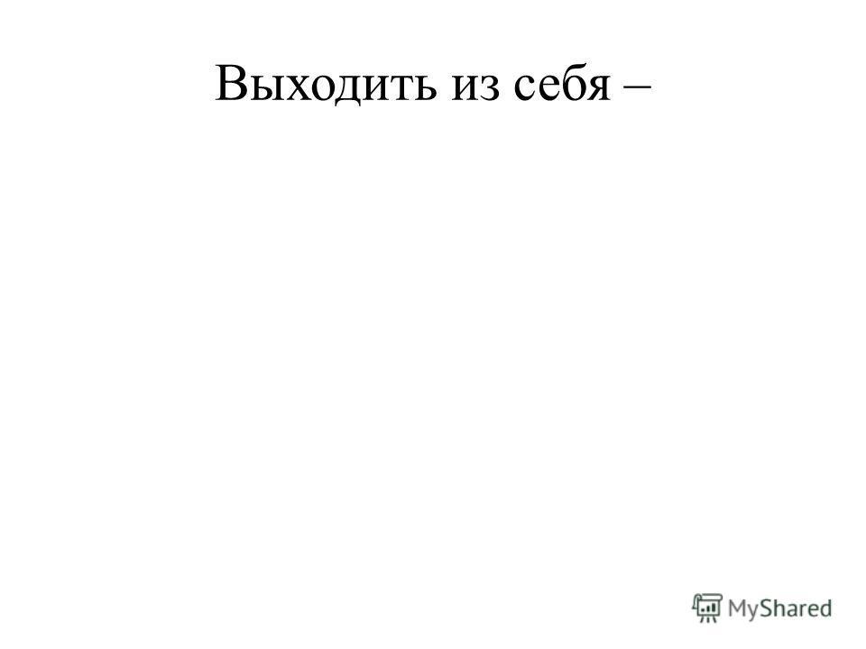 Выходить из себя –