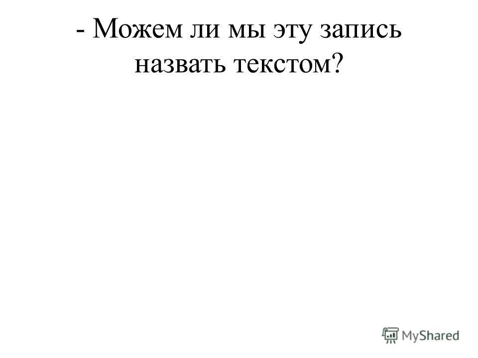 - Можем ли мы эту запись назвать текстом?