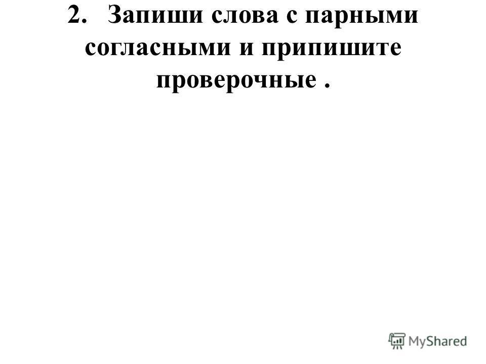 2. Запиши слова с парными согласными и припишите проверочные.
