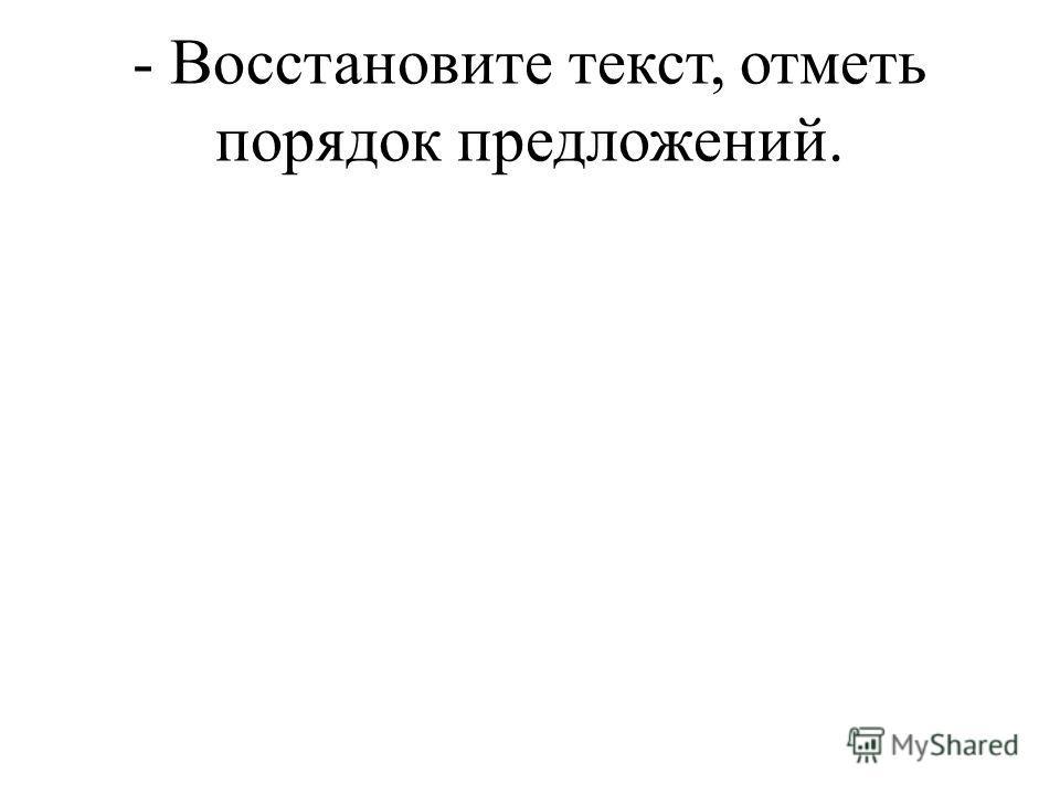 - Восстановите текст, отметь порядок предложений.