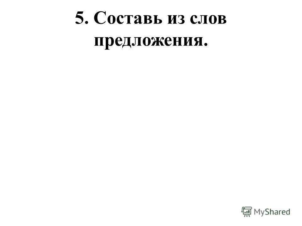 5. Составь из слов предложения.