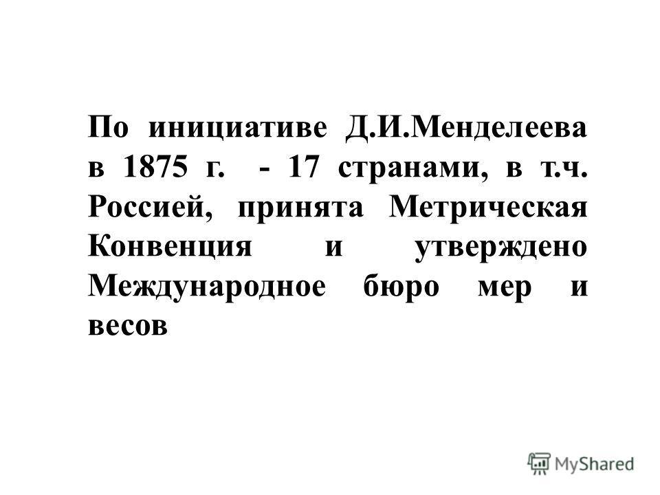 По инициативе Д.И.Менделеева в 1875 г. - 17 странами, в т.ч. Россией, принята Метрическая Конвенция и утверждено Международное бюро мер и весов