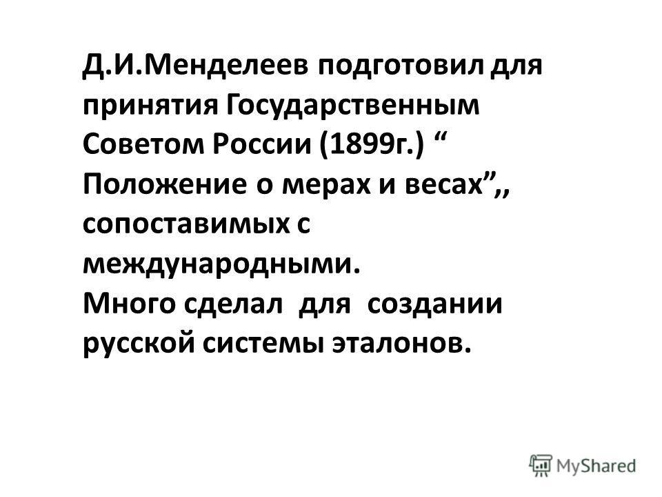 Д.И.Менделеев подготовил для принятия Государственным Советом России (1899г.) Положение о мерах и весах,, сопоставимых с международными. Много сделал для создании русской системы эталонов.