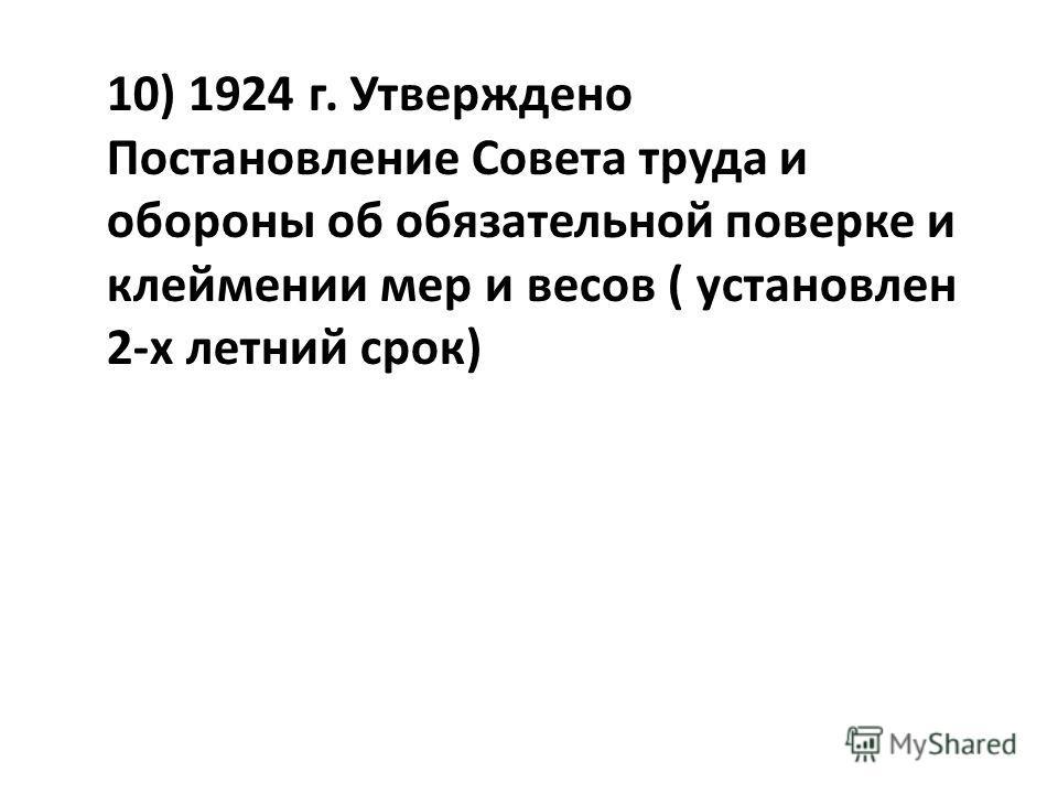 10) 1924 г. Утверждено Постановление Совета труда и обороны об обязательной поверке и клеймении мер и весов ( установлен 2-х летний срок)