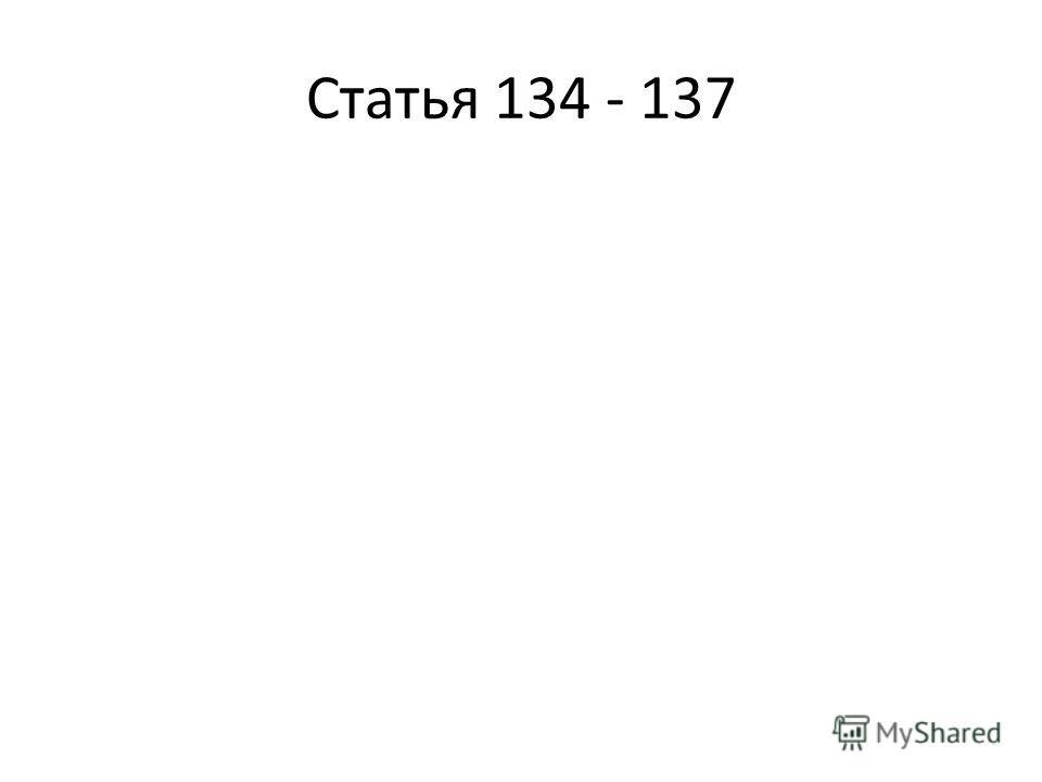 Статья 134 - 137