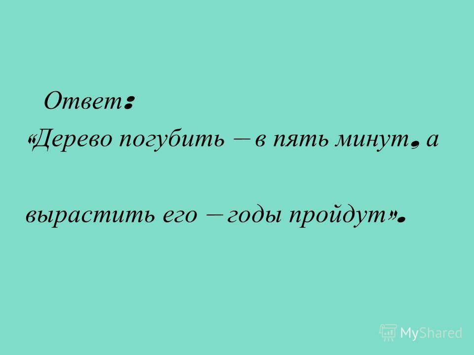 Ответ : « Дерево погубить – в пять минут, а вырастить его – годы пройдут ».