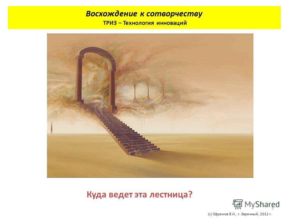 3 Восхождение к сотворчеству ТРИЗ – Технология инноваций (с) Ефремов В.И., г. Заречный, 2012 г. Куда ведет эта лестница?